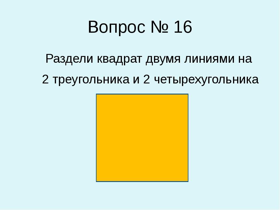 Вопрос № 16 Раздели квадрат двумя линиями на 2 треугольника и 2 четырехугольн...