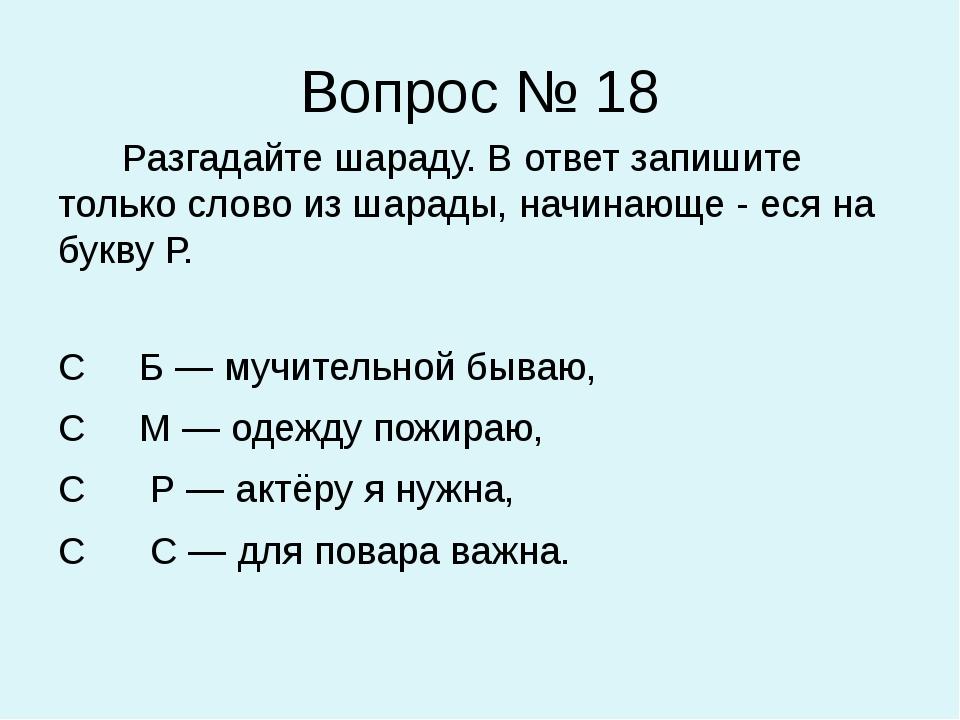 Вопрос № 18 Разгадайте шараду. В ответ запишите только слово из шарады, начин...