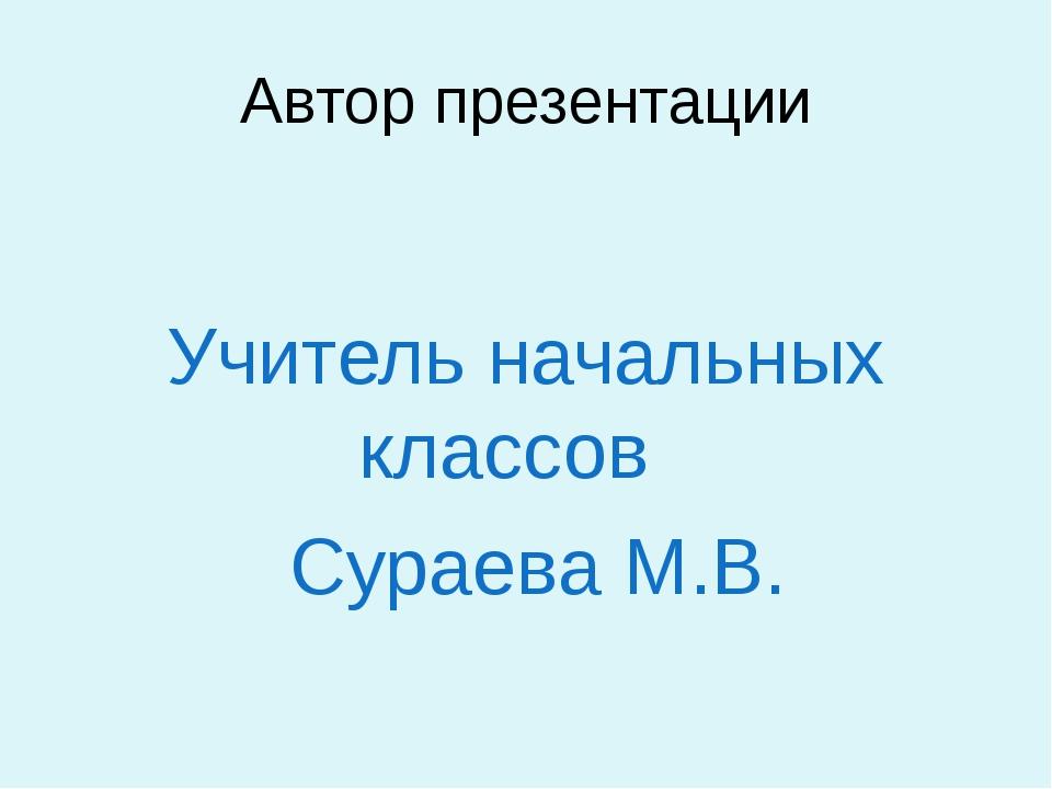 Автор презентации Учитель начальных классов Сураева М.В.