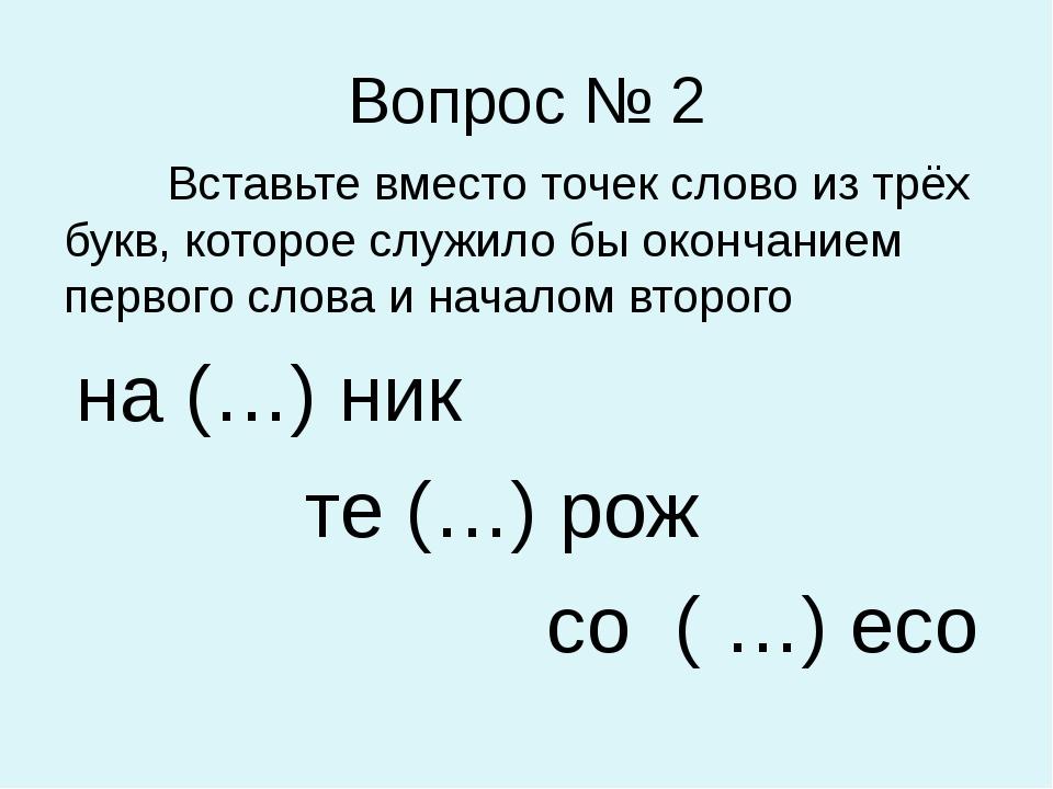 Вопрос № 2 Вставьте вместо точек слово из трёх букв, которое служило бы оконч...