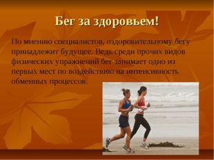 Бег за здоровьем! По мнению специалистов, оздоровительному бегу принадлежит б