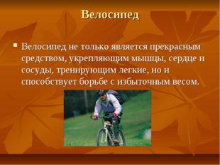 Велосипед Велосипед не только является прекрасным средством, укрепляющим мышц