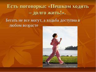 Есть поговорка: «Пешком ходить – долго жить!». Бегать не все могут, а ходьба