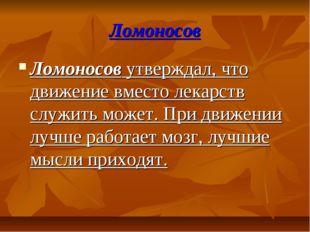 Ломоносов Ломоносов утверждал, что движение вместо лекарств служить может. Пр