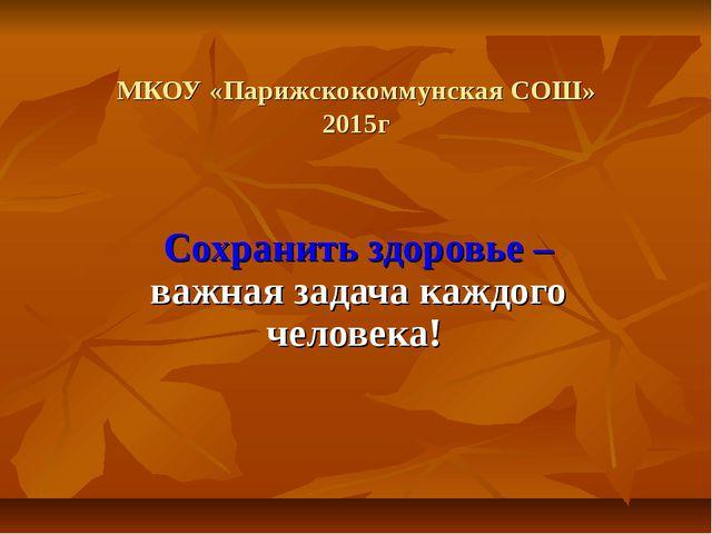 МКОУ «Парижскокоммунская СОШ» 2015г Сохранить здоровье – важная задача каждог...