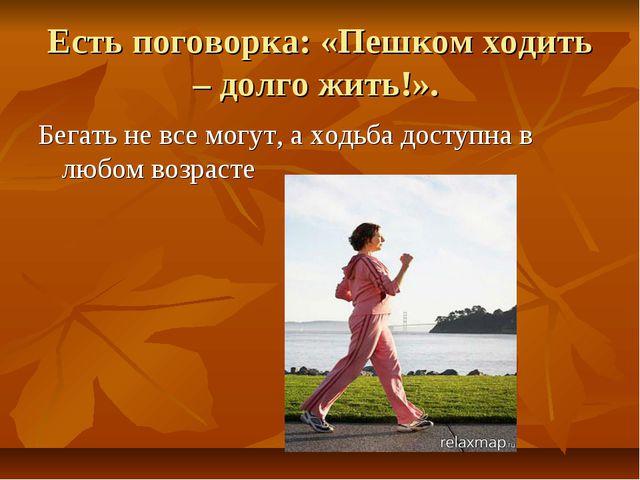 Есть поговорка: «Пешком ходить – долго жить!». Бегать не все могут, а ходьба...