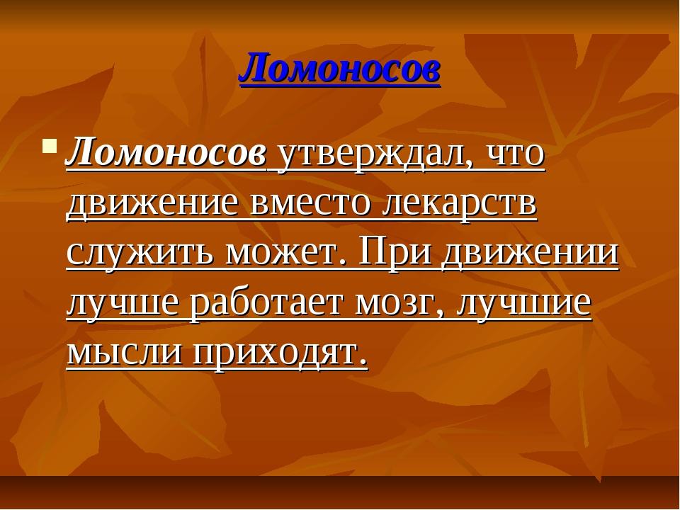 Ломоносов Ломоносов утверждал, что движение вместо лекарств служить может. Пр...