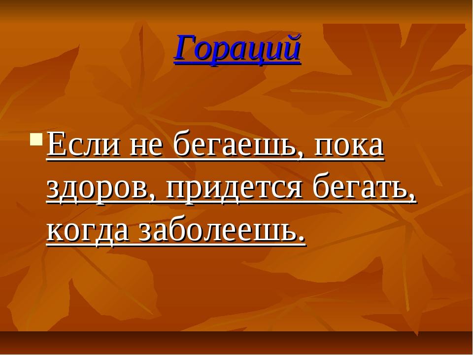 Гораций Если не бегаешь, пока здоров, придется бегать, когда заболеешь.