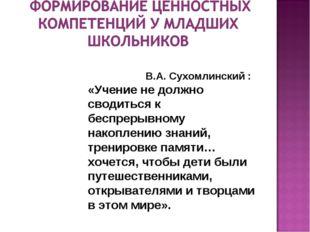 В.А. Сухомлинский : «Учение не должно сводиться к беспрерывному накоплению з