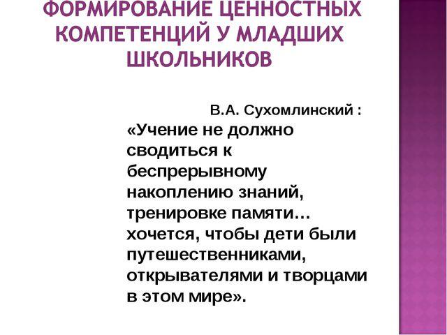 В.А. Сухомлинский : «Учение не должно сводиться к беспрерывному накоплению з...