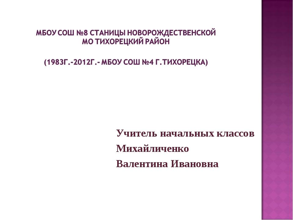 Учитель начальных классов Михайличенко Валентина Ивановна