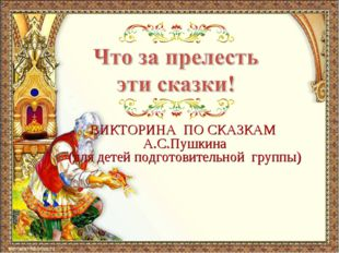 ВИКТОРИНА ПО СКАЗКАМ А.С.Пушкина (для детей подготовительной группы)