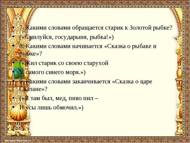 7. Какими словами обращается старик к Золотой рыбке? («Смилуйся, государыня,...