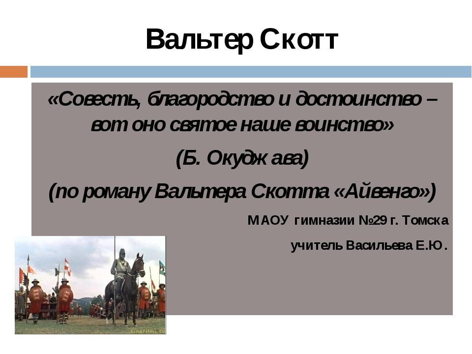 Вальтер Скотт «Совесть, благородство и достоинство – вот оно святое наше воин...