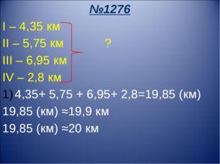 №1276 I – 4,35 км II – 5,75 км ? III – 6,95 км IV – 2,8 км 4,35+ 5,75 + 6,95+