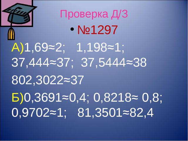 Проверка Д/З №1297 А)1,69≈2; 1,198≈1; 37,444≈37; 37,5444≈38 802,3022≈37 Б)0,3...