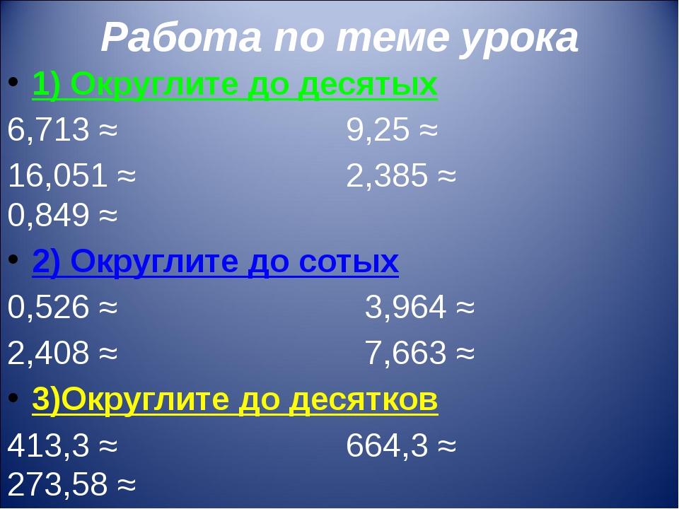 Работа по теме урока 1) Округлите до десятых 6,713 ≈ 9,25 ≈ 16,051 ≈ 2,385 ≈...