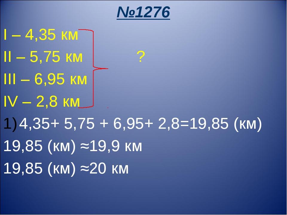 №1276 I – 4,35 км II – 5,75 км ? III – 6,95 км IV – 2,8 км 4,35+ 5,75 + 6,95+...