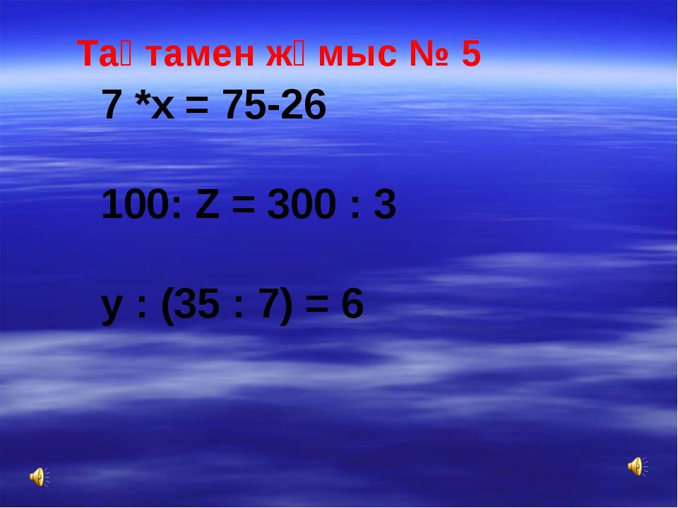 Тақтамен жұмыс № 5 7 *х = 75-26 100: Z = 300 : 3 у : (35 : 7) = 6