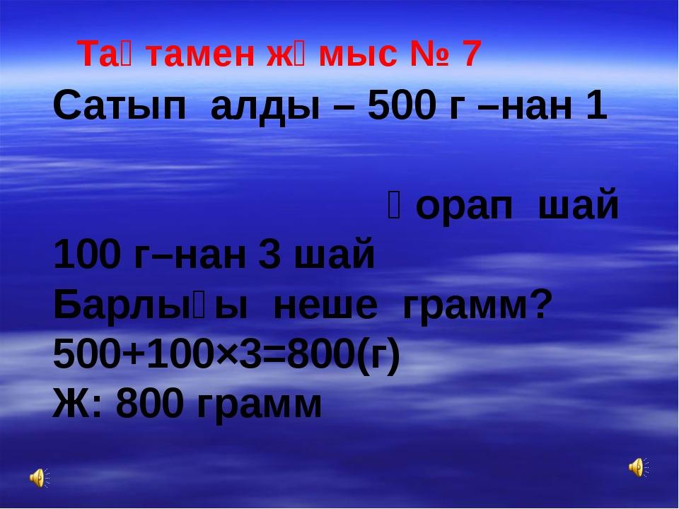 Тақтамен жұмыс № 7 Сатып алды – 500 г –нан 1 қорап шай 100 г–нан 3 шай Барлығ...