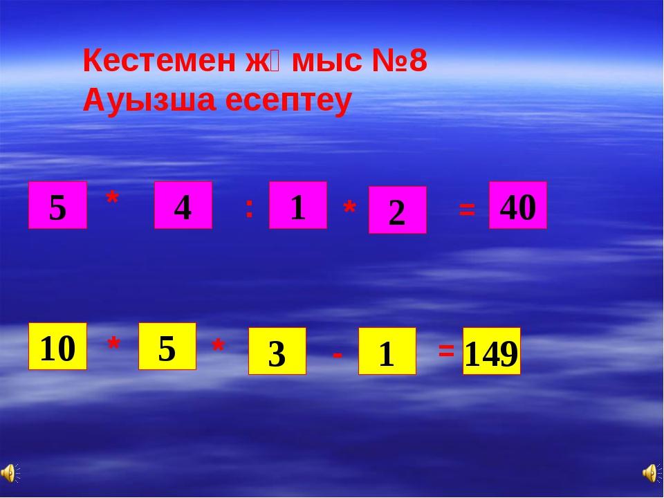 5 4 1 * * * 2 40 = 10 * 5 : 3 1 - = 149 Кестемен жұмыс №8 Ауызша есептеу