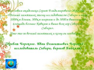 По словам академика Сергея Владимировича Обручева «Вечный памятник этому исс