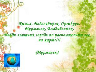 Кызыл, Новосибирск, Оренбург, Мурманск, Владивосток. Найди «лишний город» по