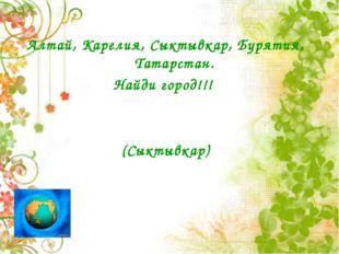 Алтай, Карелия, Сыктывкар, Бурятия, Татарстан. Найди город!!! (Сыктывкар)