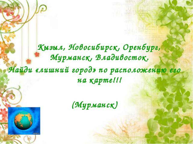 Кызыл, Новосибирск, Оренбург, Мурманск, Владивосток. Найди «лишний город» по...