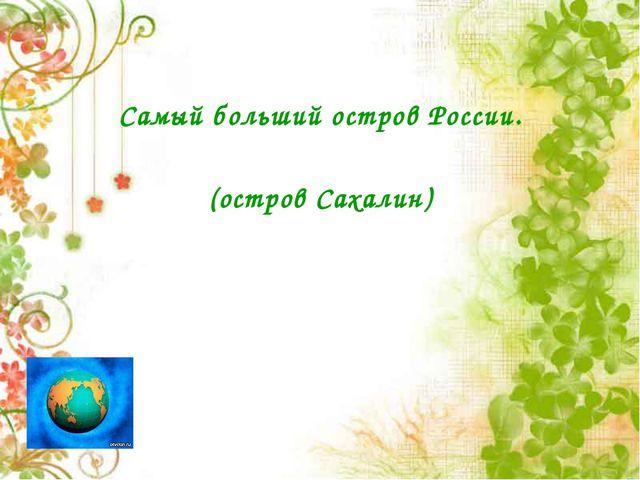 Самый больший остров России. (остров Сахалин)