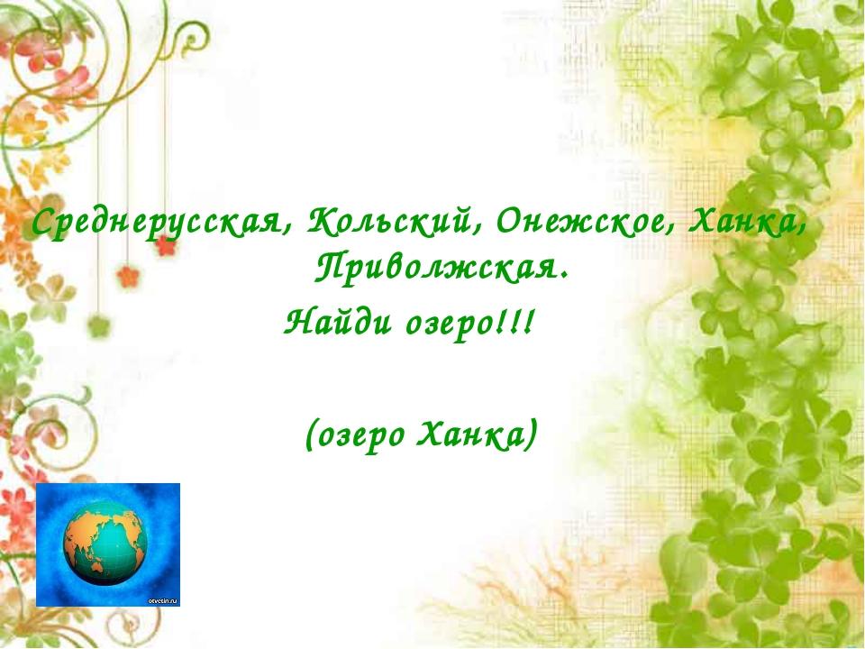 Среднерусская, Кольский, Онежское, Ханка, Приволжская. Найди озеро!!! (о...