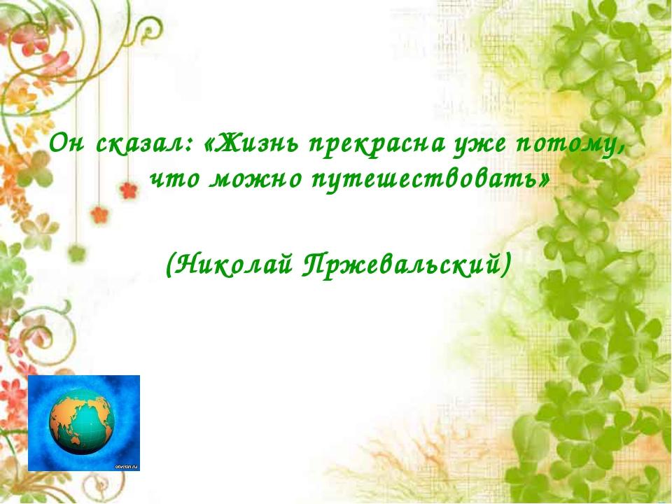Он сказал: «Жизнь прекрасна уже потому, что можно путешествовать» (Николай Пр...