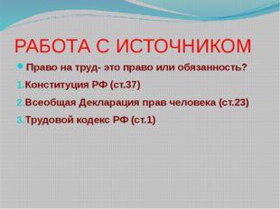 РАБОТА С ИСТОЧНИКОМ Право на труд- это право или обязанность? Конституция РФ