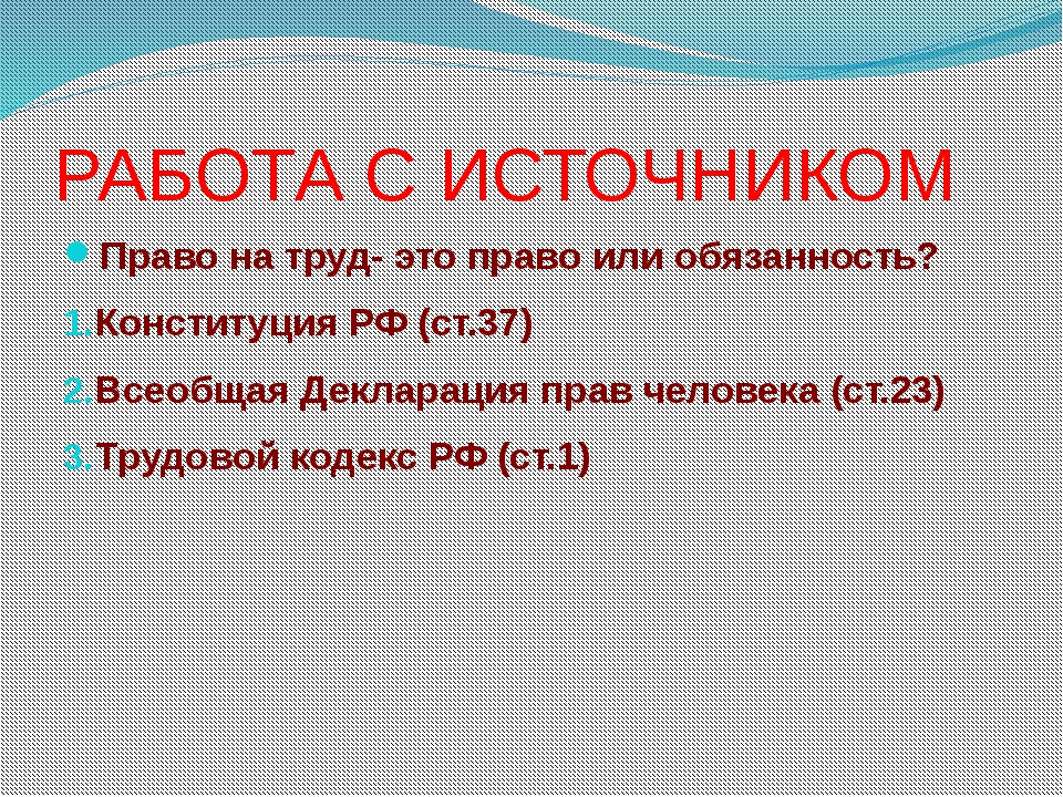 РАБОТА С ИСТОЧНИКОМ Право на труд- это право или обязанность? Конституция РФ...