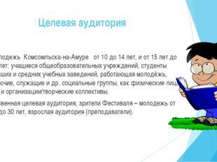 Целевая аудитория Молодежь Комсомльска-на-Амуре от 10 до 14 лет, и от 15 лет