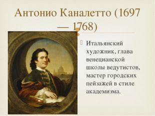Антонио Каналетто (1697— 1768) Итальянский художник, глава венецианской школы
