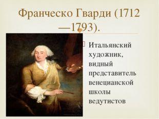 Франческо Гварди (1712—1793). Итальянский художник, видный представитель вене