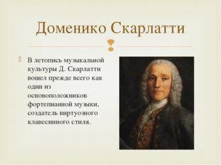 Доменико Скарлатти В летопись музыкальной культуры Д. Скарлатти вошел прежде