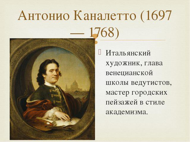 Антонио Каналетто (1697— 1768) Итальянский художник, глава венецианской школы...