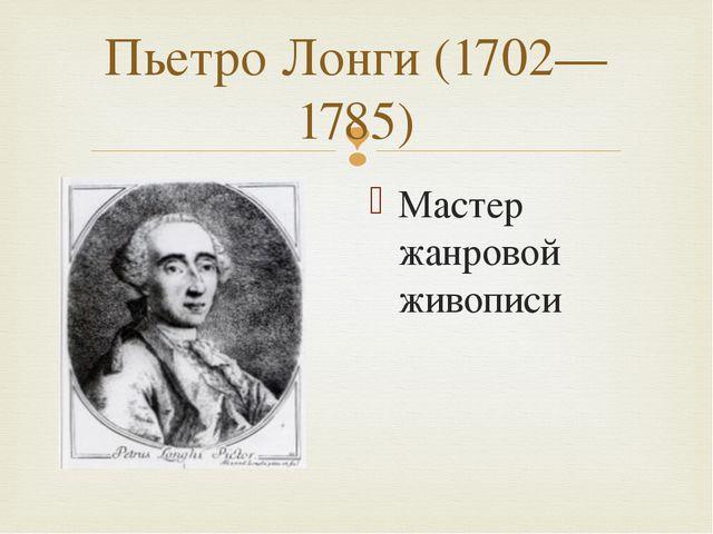 Пьетро Лонги (1702—1785) Мастер жанровой живописи 