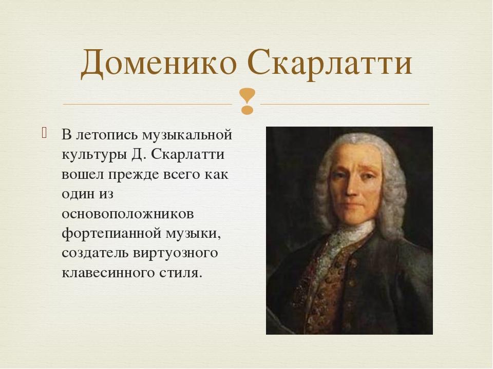 Доменико Скарлатти В летопись музыкальной культуры Д. Скарлатти вошел прежде...