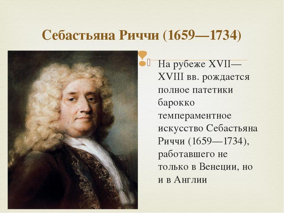 Себастьяна Риччи (1659—1734) На рубеже XVII—XVIII вв. рождается полное патети...