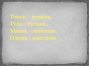 Томск – томичи, Тула – туляки, Минск – минчане, Одесса - одесситы