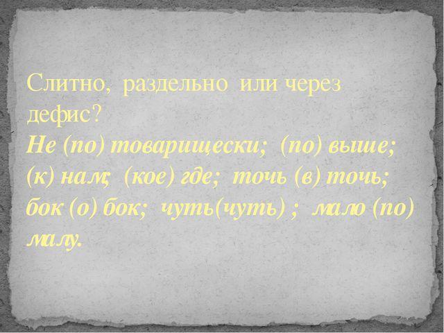 Слитно, раздельно или через дефис? Не (по) товарищески; (по) выше; (к) нам; (...
