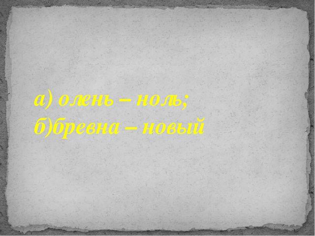 а) олень – ноль; б)бревна – новый