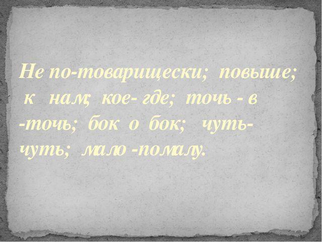 Не по-товарищески; повыше; к нам; кое- где; точь - в -точь; бок о бок; чуть-ч...