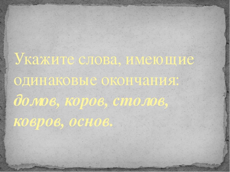 Укажите слова, имеющие одинаковые окончания: домов, коров, столов, ковров, ос...
