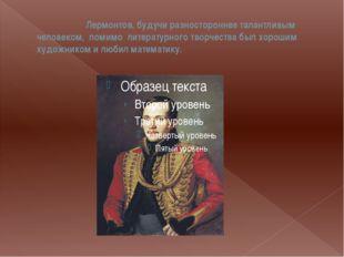 Лермонтов, будучи разностороннее талантливым человеком, помимо литературного