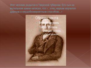 Этот человек родился в Тверской губернии. Его сын на могильном камне написал,