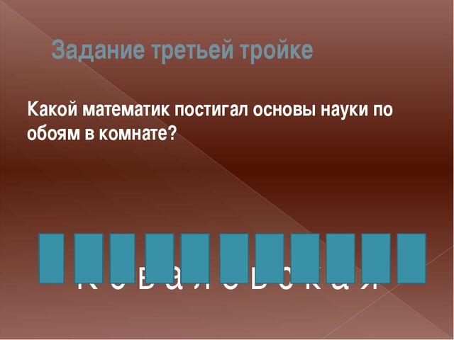 Задание третьей тройке Какой математик постигал основы науки по обоям в комна...